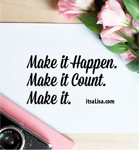 Make it Happen. Make it Count. Make it. itsaLisa.com
